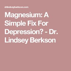 Magnesium: A Simple Fix For Depression? - Dr. Lindsey Berkson