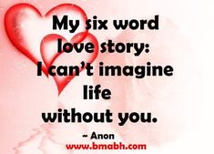 cute love quotes for her by Anon-My six word love story-I can't imagine life without you. Visit http://www.bmabh.com/ for more #love quotes.