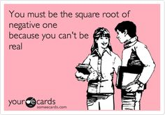 you must be the square root of negative one, not sure if my students will get it...but I thought it was cute!