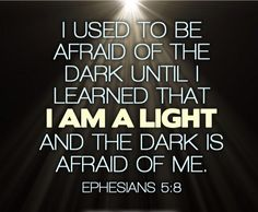 Be a light in a dark world. ~Ephesians 5:8 || I used to be afraid of the dark, until I learned that I AM A LIGHT and the dark is afraid of me.