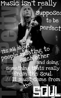 The ever wise and extraordinarily talented  Tom Petty