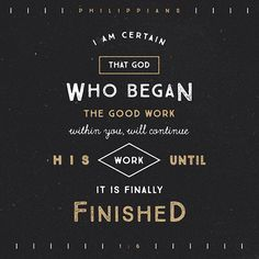 And I am certain that God, who began the good work within you, will continue his work until it is finally finished on the day when Christ Jesus returns. ‭‭Philippians‬ ‭1:6‬‬