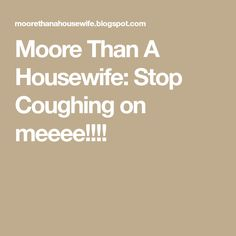 Moore Than A Housewife: Stop Coughing on meeee! Throat Soothers, How To Stop Coughing, Mary Kay Cosmetics, Housewife, Remedies, 6 Months, Health, Blog, Carpet Cleaners