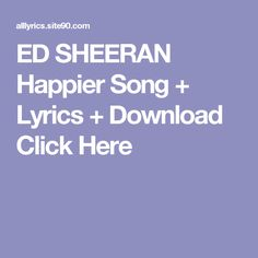 ED SHEERAN Happier Song + Lyrics + Download  Click Here Ocean Song Lyrics, Happy Song Lyrics, Oceans Song, Anna Kendrick Songs, Future Purple Reign, Drake Views, Adele 25, Beauty Behind The Madness, James Blunt
