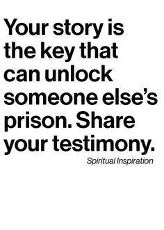 Your story is the key that can unlock someone else's prison. Shair your testimony.