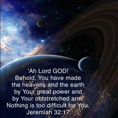 Jeremiah 'Ah Lord GOD! Behold, You have made the heavens and the earth by Your great power and by Your outstretched arm! Biblical Verses, Bible Verses Quotes, Bible Scriptures, Faith Quotes, Spiritual Healer, Spirituality, The Lord Reigns, Bible Study Notebook, Deep Thought Quotes
