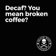 Decaf? You mean broken coffee?