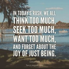 """#Wednesday #wisdom """"In today's rush we all think too much--seek too much--want too much--and forget about the joy of just being."""" #qotd #quote #terryleague"""