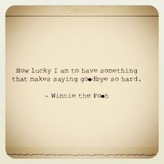 Winnie the Pooh quotes. With so many goodbyes lately :( this is good for me to keep in persepective