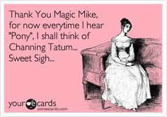 Thank You Magic Mike, for now everytime I hear 'Pony', I shall think of Channing Tatum... Sweet Sigh...