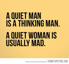 """A Quiet man is a thinking man. A quiet woman is usually mad."" True..lol"