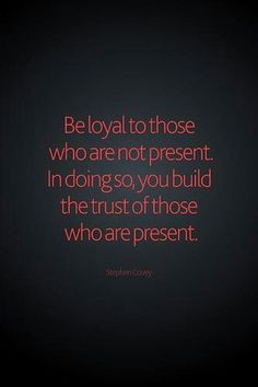 Loyal. true.  how you speak of others when they aren't around says a lot about the type of person you are.
