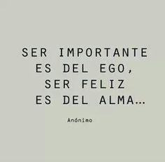 Ser importante es del ego, ser feliz es del alma...