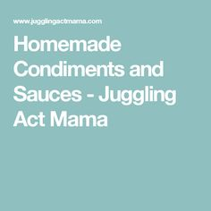 Homemade Condiments and Sauces - Juggling Act Mama