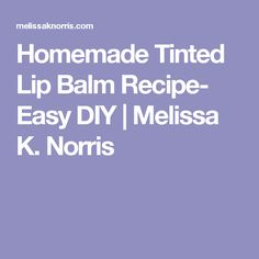 Homemade Tinted Lip Balm Recipe- Easy DIY | Melissa K. Norris