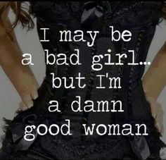 I may be a bad girl... but I'm a damn good woman!