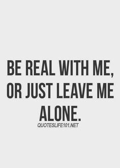 """"""" Be real with me or just leave me alone. """" You ain't gotta lie to kick it. In all honestly karma will get you for the bitchy and trashy behavior you display.:"""