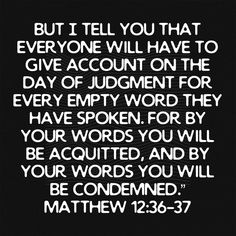 But I tell you that everyone will have to give account on the day of judgment for every empty word they have spoken. For by your words you will be acquitted, and by your words you will be condemned. Biblical Quotes, Religious Quotes, Bible Verses Quotes, Bible Scriptures, Spiritual Quotes, Faith Quotes, Prayer Topics, Unveiled Wife, Jesus Faith