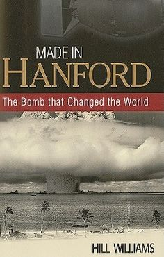 Made in Hanford: The Bomb That Changed the World by Hill Williams.