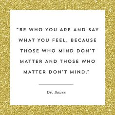 "You must always listen to this Dr. Seuss quote, ""Be who you are and say what you feel, because those who mind don't matter and those who matter don't mind."""