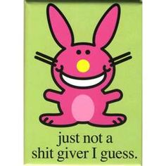 In honor of my friend, Lynn... She named me Evil Bunny instead of Happy Bunny & this is me to all the way