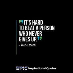 """""""It's hard to beat a person who never gives up.""""  ~Babe Ruth  Read more at: http://epicinspirationalquotes.com/its-hard-to-beat-a-person-who-never-gives-up/"""