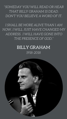 """Someday you will read or hear that Billy Graham is dead. Don't you believe a word of it. I shall be more alive than I am now. I will just have changed my address. I will have gone into the presence of God."" - Billy Graham 1918-2018"