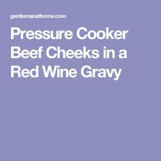 Pressure Cooker Beef Cheeks in a Red Wine Gravy