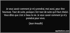 Je veux savoir comment je m'y prendrai, moi aussi, pour être heureuse. Tout de suite, puisque c'est tout de suite qu'il faut choisir. Vous dîtes que c'est si beau la vie. Je veux savoir comment je m'y prendrai pour vivre. (Jean Anouilh) #citations #JeanAnouilh Words Quotes, Life Quotes, Sayings, Jean Anouilh, Jolie Phrase, Motivational Quotes, Inspirational Quotes, Black Quotes, Make You Smile