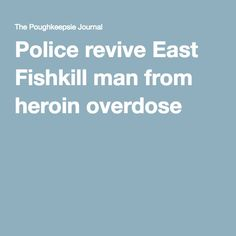 Police revive East Fishkill man from heroin overdose Pinned by the You Are Linked to Resources for Families of People with Substance Use  Disorder cell phone / tablet app May 25, 2016, 2015;   Android- https://play.google.com/store/apps/details?id=com.thousandcodes.urlinked.lite   iPhone -  https://itunes.apple.com/us/app/you-are-linked-to-resources/id743245884?mt=8com