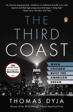 """The Third Coast: When Chicago Built the American Dream by Tom Dyja- """"Chicago native Thomas Dyja re-creates the story of the city in its postwar prime and explains its profound impact on modern America."""""""