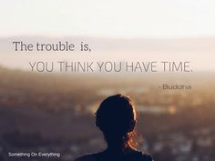 The trouble is, you think you have time. - Something on Everything