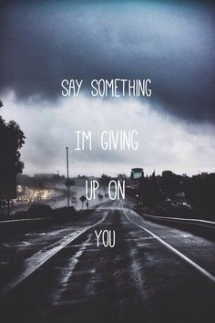 """""""Say something I'm giving up on you....Say something..."""" - Christina Aguilera A Great Big World"""