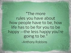 The more rules you have about how people have to be, how life has to be for you to be happy--the less happy you're going to be. -Anthony Robbins
