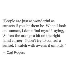 People are just as wonderful as sunsets if you let them be. When I look at a sunset, I don't find myself saying, soften the orange a bit on the right hand corner. I don't try to control a sunset. I watch it with awe as it unfolds.
