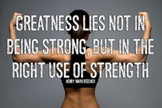 """greatness lies not in being strong """"greatness lies, not in being strong, but in the right using of strength and strength  is not used rightly when it serves only to carry a man above."""