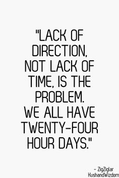 """Lack of direction, not lack of time is the problem. We all have 24 hours a day"" .. Carpe Diem, Sieze the Day!"