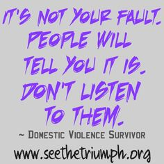 """""""It's not your fault. People will tell you it is. Don't listen to them."""" ~ Domestic violence survivor #seethetriumph"""