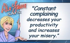 """""""Constant complaining decreases your productivity and increases your misery."""" -Dr. Laura Schlessinger. No kidding. Increases the misery of all those within hearing distance, too!"""