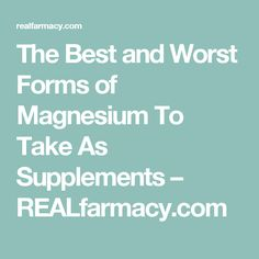 The Best and Worst Forms of Magnesium To Take As Supplements – REALfarmacy.com