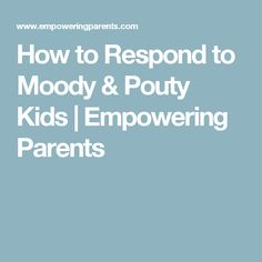 How to Respond to Moody & Pouty Kids | Empowering Parents