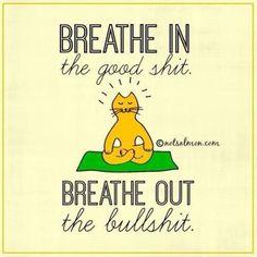 Breathe in the good shit. Breathe out the bullshit.