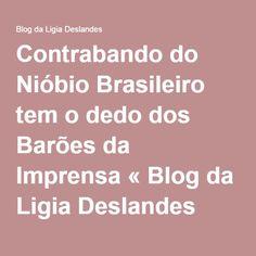 Contrabando do Nióbio Brasileiro tem o dedo dos Barões da Imprensa « Blog da Ligia Deslandes