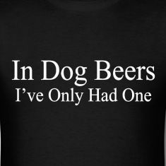 In dog beers I've only had one - drinking t-shirt