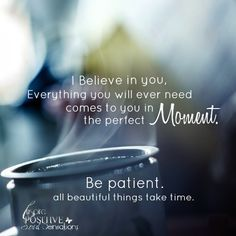 I #believe in you.. Everything you will ever need comes to you in the perfect moment. Be patient, all beautiful things take time.~Babz