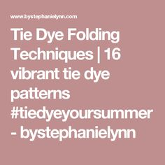 Tie Dye Folding Techniques | 16 vibrant tie dye patterns #tiedyeyoursummer - bystephanielynn