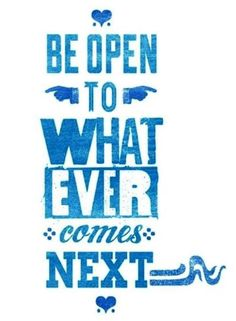 Be open to whatever comes next. #inspiration #inspire #quotes #sayings #determination #motivation