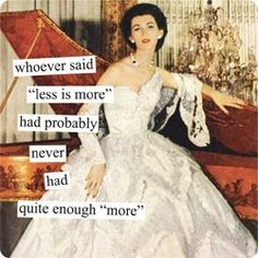 """Anne Taintor: Whoever said """"less is more"""" had probably never had quite enough """"more."""""""