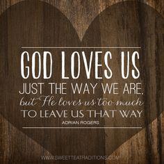 """God loves us just the way we are, but He loves us too much to leave us that way.""  Devotion on ~ He's still working on me."
