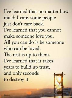 life lessons I've learned that no matter how much I care, come people just don't care back. lesson is you cannot make someone love you in life